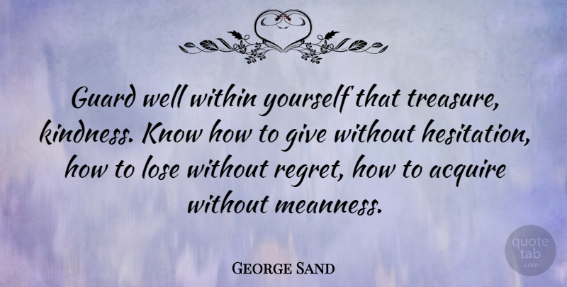 George Sand Quote About Kindness, Regret, Giving: Guard Well Within Yourself That...