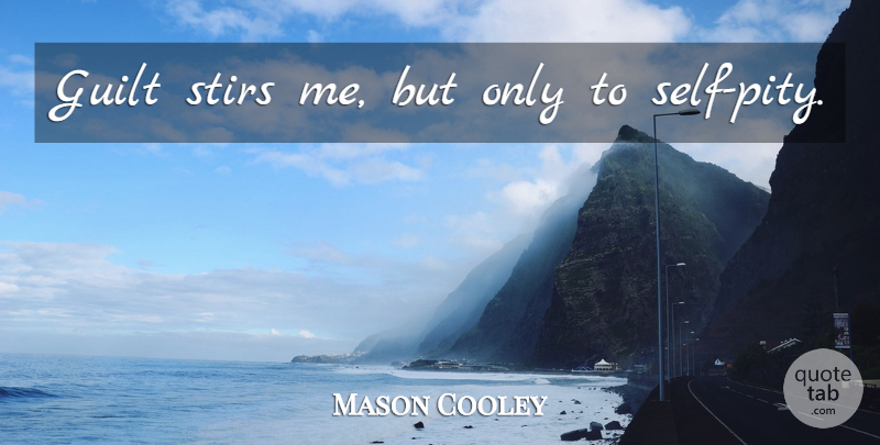 Mason Cooley Quote About Self, Guilt, Self Pity: Guilt Stirs Me But Only...