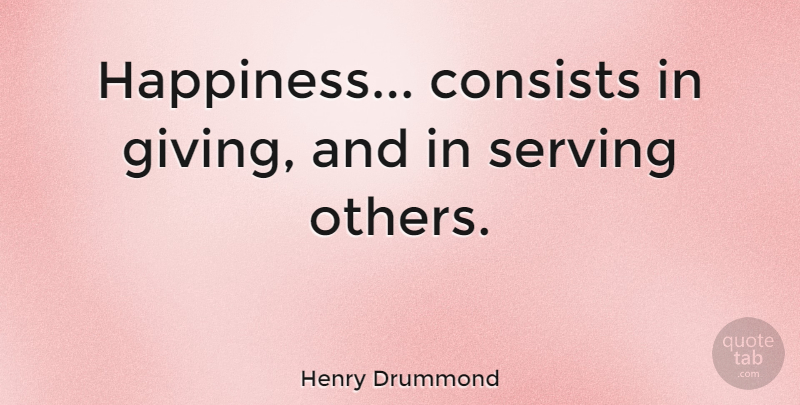 Quotes About Serving Others New Henry Drummond Happiness Consists In Giving And In Serving