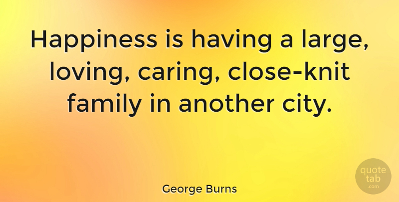 george burns happiness is having a large loving caring close