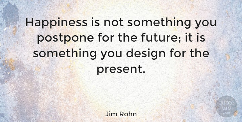 Jim Rohn Quote About Inspirational, Happiness, Being Happy: Happiness Is Not Something You...