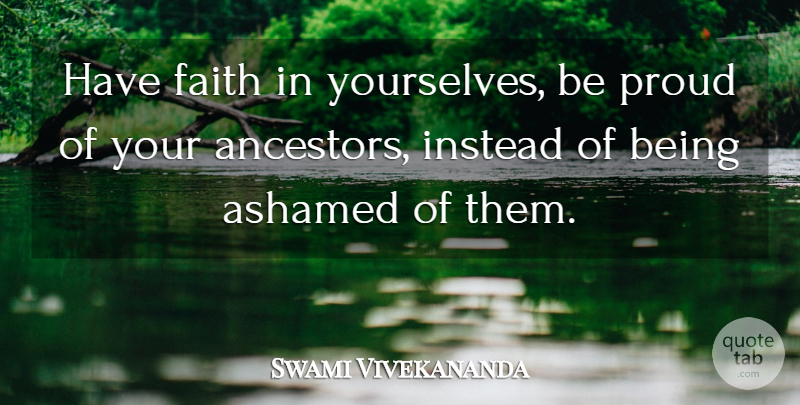 Swami Vivekananda Quote About Faith, Proud, Ashamed: Have Faith In Yourselves Be...