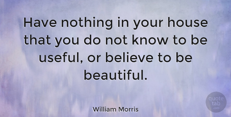 William Morris Quote About Life, Happiness, Beauty: Have Nothing In Your House...