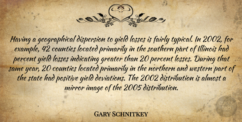 Gary Schnitkey Quote About Almost, Counties, Dispersion, Fairly, Greater: Having A Geographical Dispersion To...