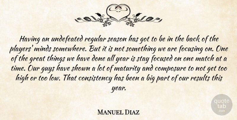 Manuel Diaz Quote About Composure, Consistency, Focused, Focusing, Great: Having An Undefeated Regular Season...