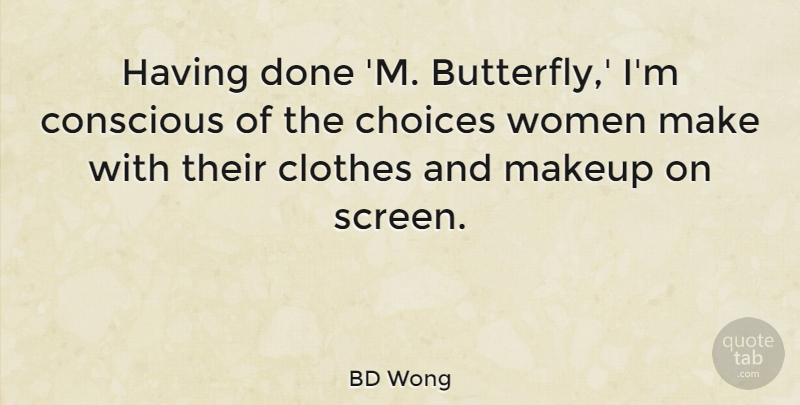 BD Wong Quote About Clothes, Conscious, Makeup, Women: Having Done M Butterfly Im...