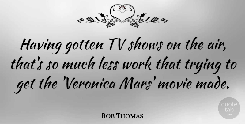 Rob Thomas Quote About Gotten, Less, Shows, Trying, Tv: Having Gotten Tv Shows On...