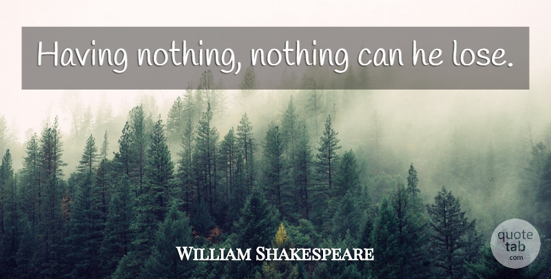 William Shakespeare Quote About Love, Love You, Loses: Having Nothing Nothing Can He...