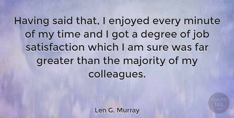 Len G. Murray Quote About Degree, Enjoyed, Far, Greater, Job: Having Said That I Enjoyed...