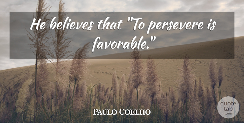 Paulo Coelho Quote About Life, Believe, Persevere: He Believes That To Persevere...