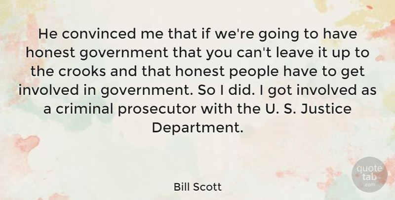 Bill Scott Quote About Convinced, Criminal, Crooks, Government, Honest: He Convinced Me That If...