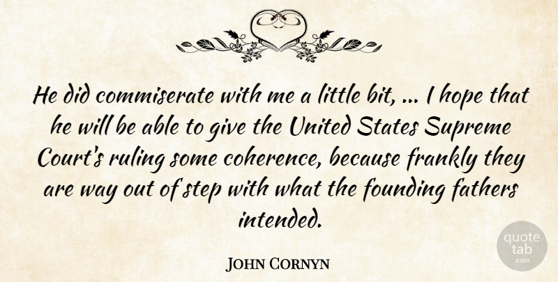 John Cornyn Quote About Fathers, Founding, Frankly, Hope, Ruling: He Did Commiserate With Me...