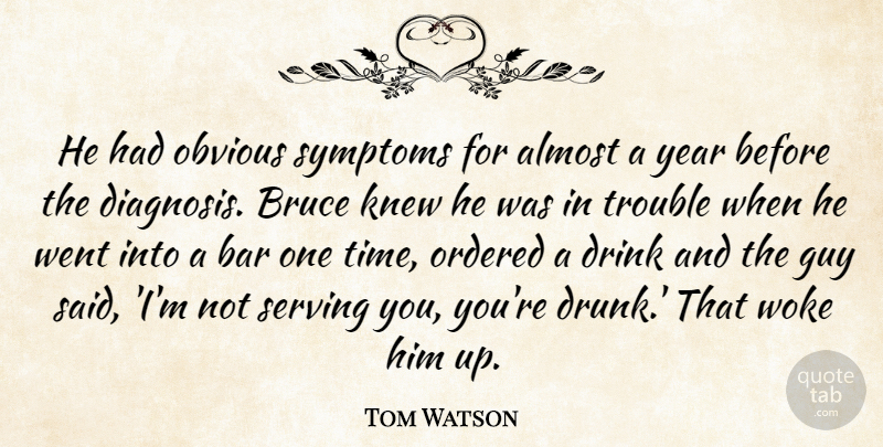 Tom Watson Quote About Almost, Bar, Bruce, Drink, Guy: He Had Obvious Symptoms For...