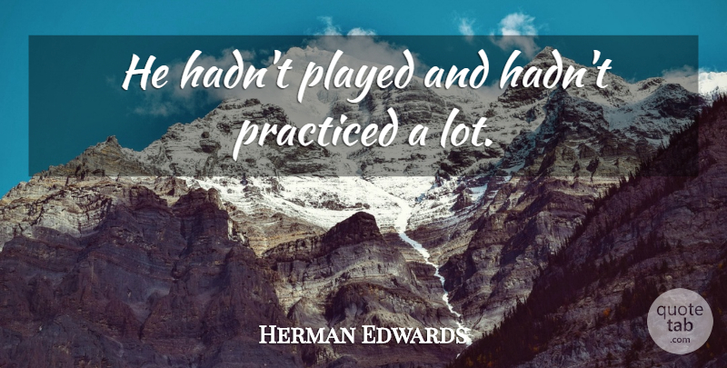 Herman Edwards Quote About Played, Practiced: He Hadnt Played And Hadnt...