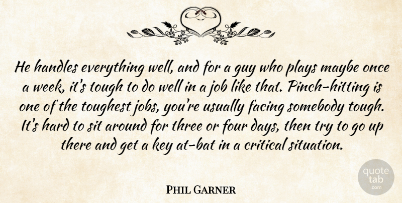 Phil Garner Quote About Critical, Facing, Four, Guy, Hard: He Handles Everything Well And...