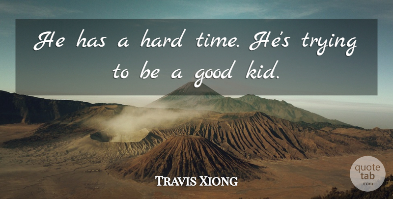 Travis Xiong Quote About Good, Hard, Trying: He Has A Hard Time...