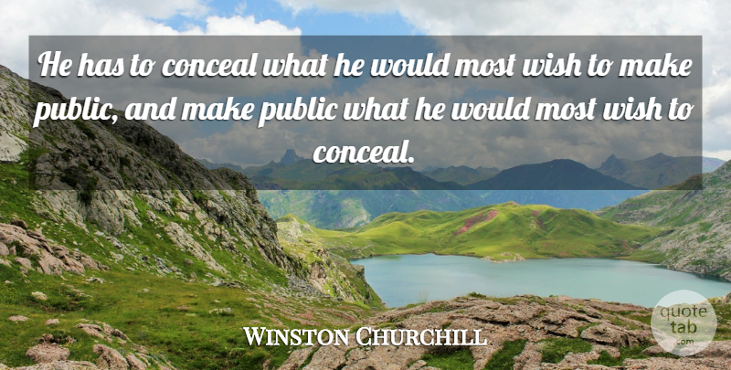 Winston Churchill Quote About Government, Wish, Politics: He Has To Conceal What...