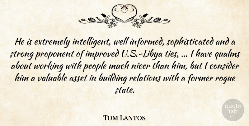 Tom Lantos Quote About Asset, Building, Consider, Extremely, Former: He Is Extremely Intelligent Well...
