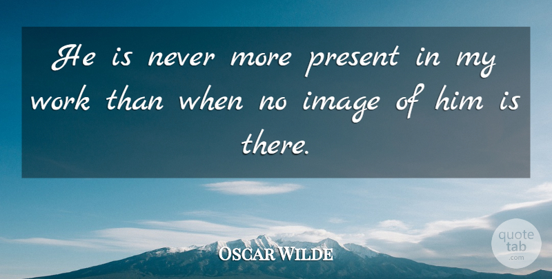 Oscar Wilde Quote About Image, Present, Work: He Is Never More Present...