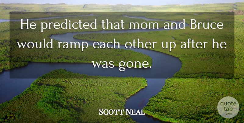 Scott Neal Quote About Bruce, Mom, Predicted, Ramp: He Predicted That Mom And...