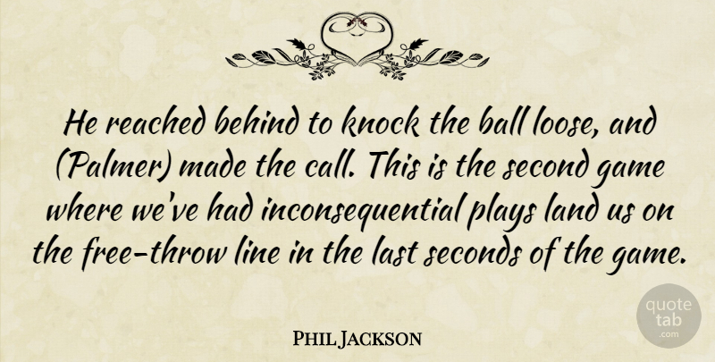 Phil Jackson Quote About Ball, Behind, Game, Knock, Land: He Reached Behind To Knock...