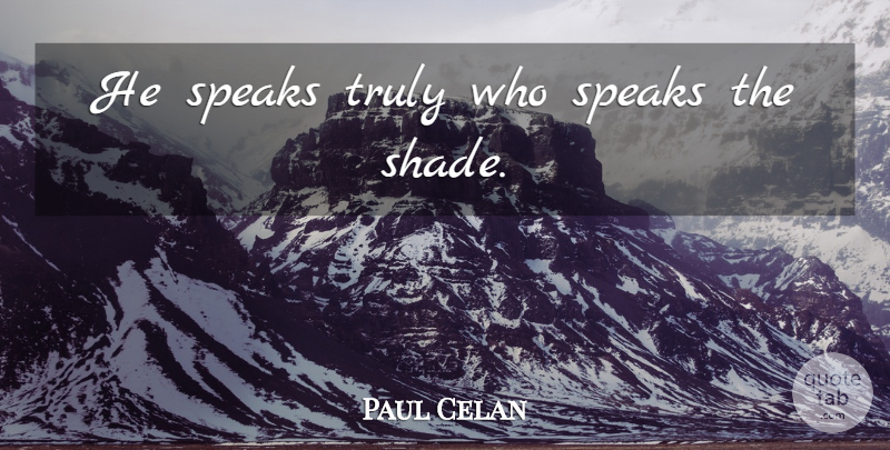 Paul Celan Quote About Shade, Speak: He Speaks Truly Who Speaks...