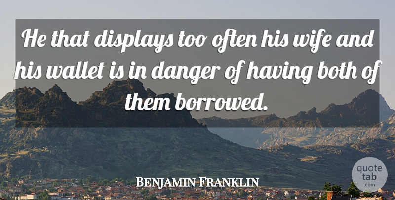 Benjamin Franklin Quote About Women, Wife, Danger: He That Displays Too Often...