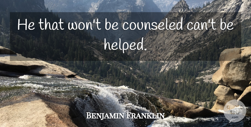 Benjamin Franklin Quote About Inspirational, Christian, Helping Others: He That Wont Be Counseled...