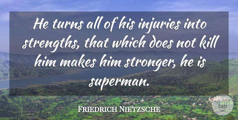 Friedrich Nietzsche Quote About Strength, Stronger, Doe: He Turns All Of His...