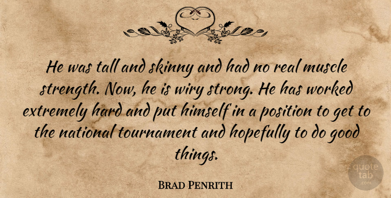 Brad Penrith Quote About Extremely, Good, Hard, Himself, Hopefully: He Was Tall And Skinny...