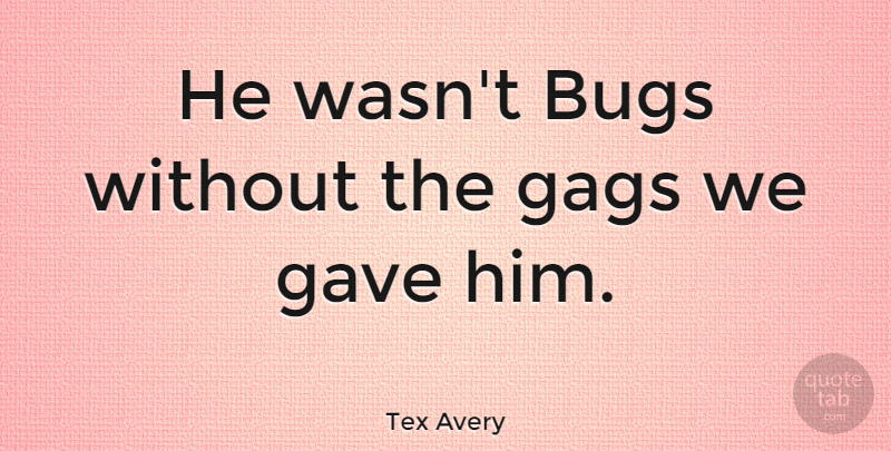 Tex Avery Quote About Bugs, Gags, Gave: He Wasnt Bugs Without The...