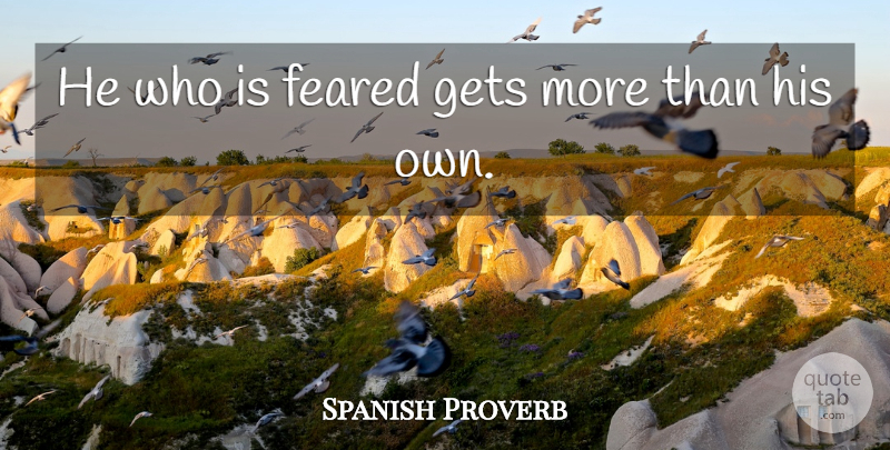Spanish Proverb Quote About Feared, Gets: He Who Is Feared Gets...