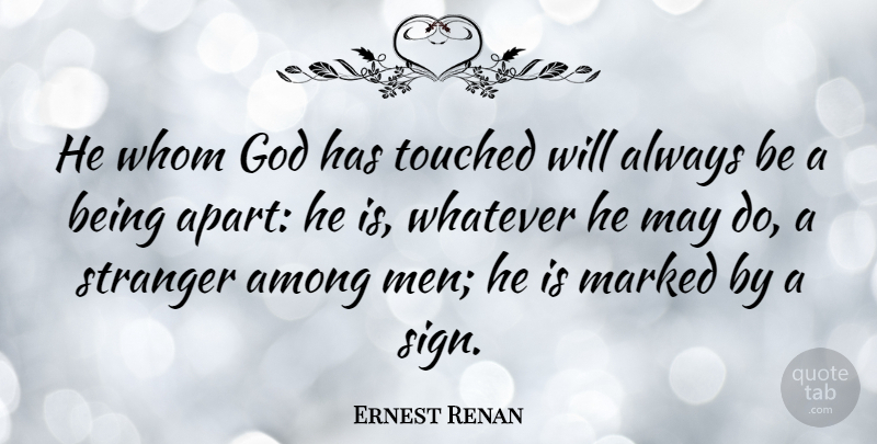 Ernest Renan: He whom God has touched will always be a being ...