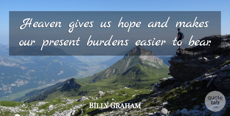 Billy Graham Quote About Burdens, Easier, Gives, Hope: Heaven Gives Us Hope And...