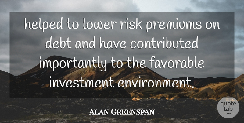 Alan Greenspan Quote About Debt, Favorable, Helped, Investment, Lower: Helped To Lower Risk Premiums...