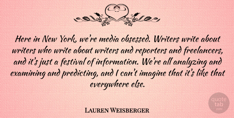 Lauren Weisberger Quote About Analyzing, Everywhere, Examining, Reporters, Writers: Here In New York Were...
