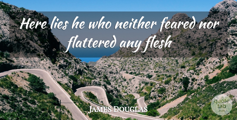 James Douglas Quote About Feared, Flattered, Flesh, Lies, Neither: Here Lies He Who Neither...