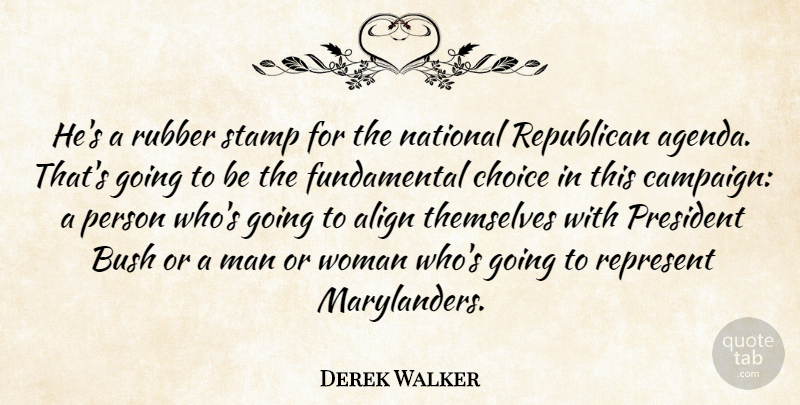 Derek Walker Quote About Align, Bush, Choice, Man, National: Hes A Rubber Stamp For...