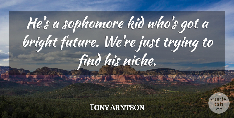 Tony Arntson Quote About Bright, Kid, Sophomore, Trying: Hes A Sophomore Kid Whos...