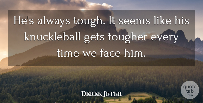 Derek Jeter Quote About Face, Gets, Seems, Time, Tougher: Hes Always Tough It Seems...