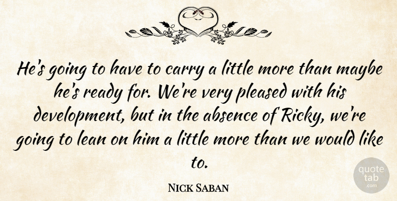 Nick Saban Quote About Absence, Carry, Lean, Maybe, Pleased: Hes Going To Have To...