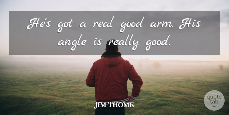 Jim Thome Quote About Angle, Good: Hes Got A Real Good...