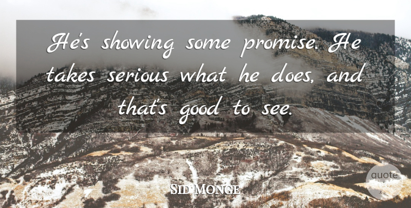 Sid Monge Quote About Good, Serious, Showing, Takes: Hes Showing Some Promise He...