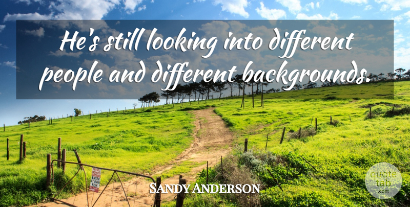 Sandy Anderson Quote About Looking, People: Hes Still Looking Into Different...