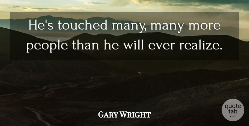 Gary Wright Quote About People, Touched: Hes Touched Many Many More...