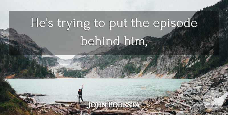 John Podesta Quote About Behind, Episode, Trying: Hes Trying To Put The...