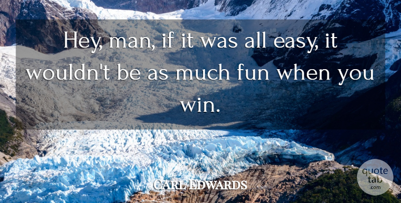Carl Edwards Quote About Fun: Hey Man If It Was...