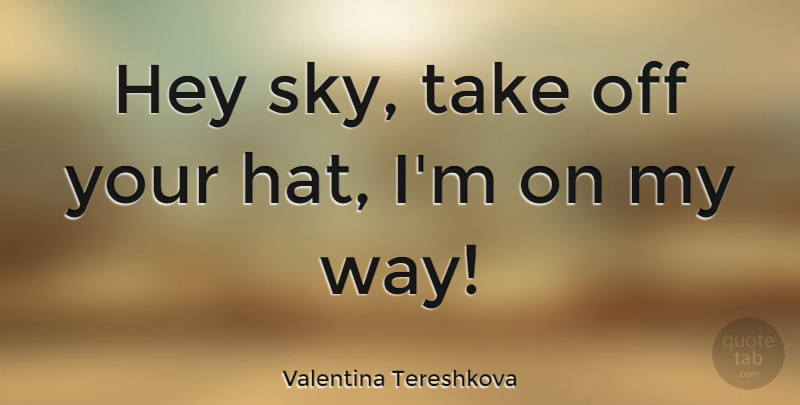 Valentina Tereshkova Quote About undefined: Hey Sky Take Off Your...