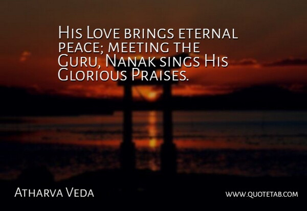 Atharva Veda Quote About Brings, Eternal, Glorious, Love, Meeting: His Love Brings Eternal Peace...