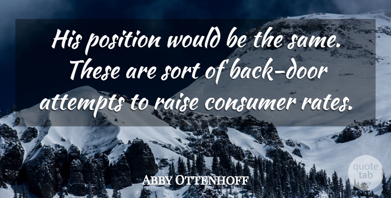 Abby Ottenhoff Quote About Attempts, Consumer, Position, Raise, Sort: His Position Would Be The...
